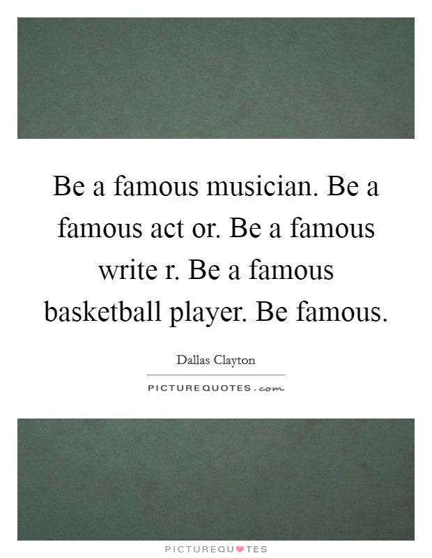 Be a famous musician. Be a famous act or. Be a famous write r. Be a famous basketball player. Be famous Picture Quote #1
