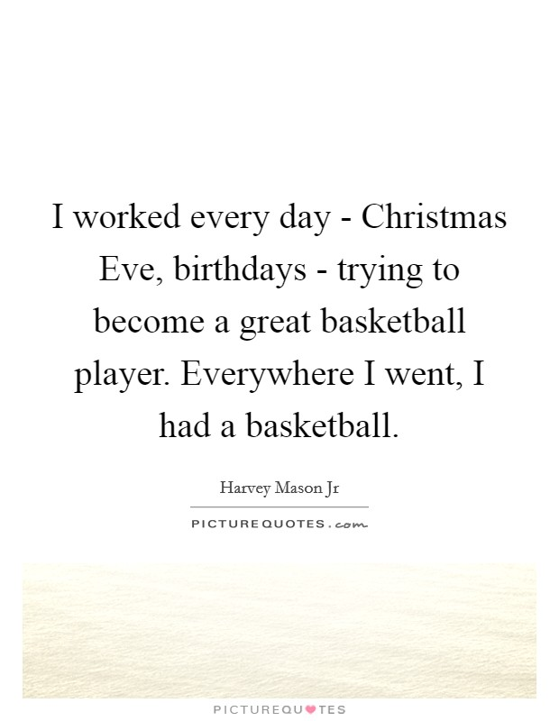 I worked every day - Christmas Eve, birthdays - trying to become a great basketball player. Everywhere I went, I had a basketball. Picture Quote #1