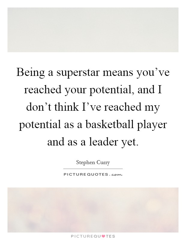 Being a superstar means you've reached your potential, and I don't think I've reached my potential as a basketball player and as a leader yet Picture Quote #1