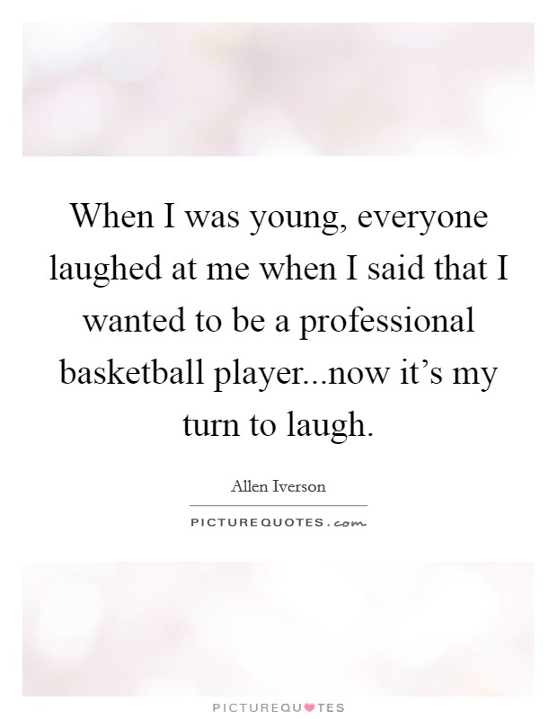 When I was young, everyone laughed at me when I said that I wanted to be a professional basketball player...now it's my turn to laugh Picture Quote #1