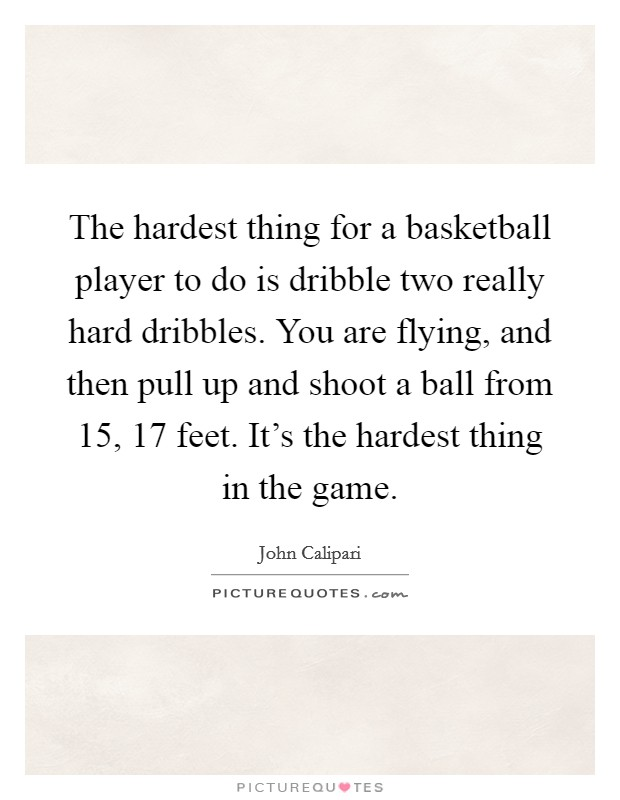 The hardest thing for a basketball player to do is dribble two really hard dribbles. You are flying, and then pull up and shoot a ball from 15, 17 feet. It's the hardest thing in the game Picture Quote #1