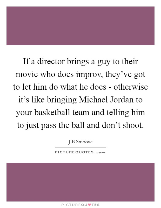 If a director brings a guy to their movie who does improv, they've got to let him do what he does - otherwise it's like bringing Michael Jordan to your basketball team and telling him to just pass the ball and don't shoot Picture Quote #1