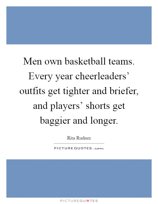 Men own basketball teams. Every year cheerleaders' outfits get tighter and briefer, and players' shorts get baggier and longer Picture Quote #1