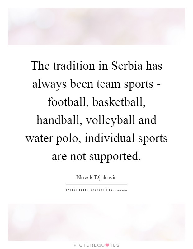 The tradition in Serbia has always been team sports - football, basketball, handball, volleyball and water polo, individual sports are not supported Picture Quote #1