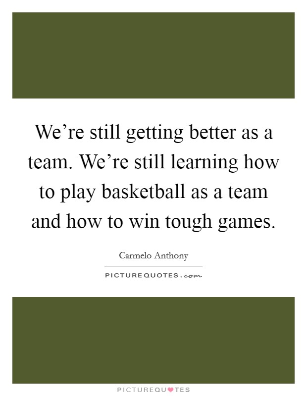 We're still getting better as a team. We're still learning how to play basketball as a team and how to win tough games Picture Quote #1