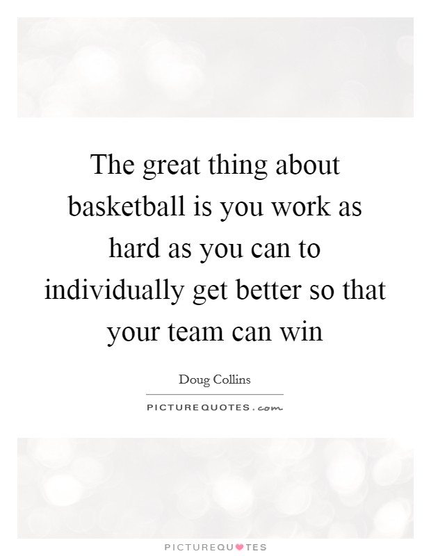 The great thing about basketball is you work as hard as you can to individually get better so that your team can win Picture Quote #1