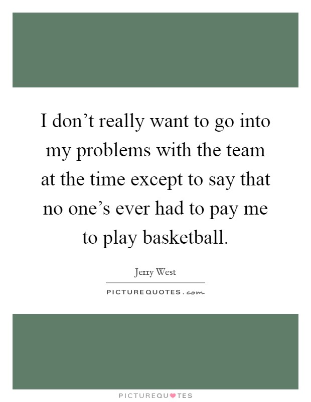 I don't really want to go into my problems with the team at the time except to say that no one's ever had to pay me to play basketball Picture Quote #1