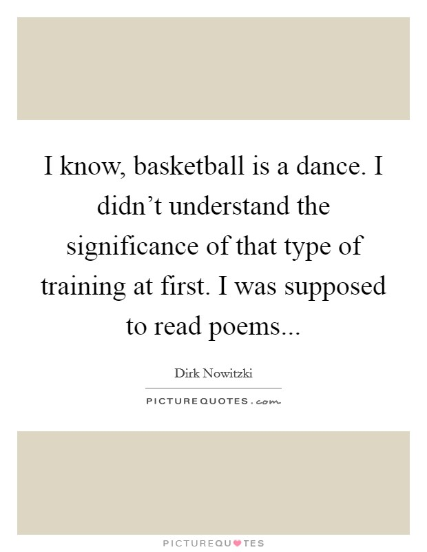 I know, basketball is a dance. I didn't understand the significance of that type of training at first. I was supposed to read poems Picture Quote #1