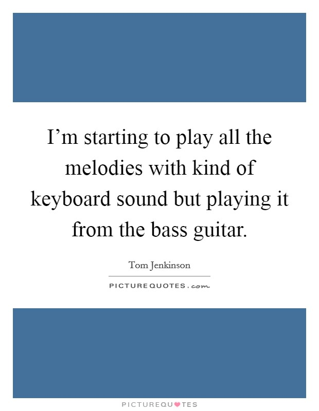I'm starting to play all the melodies with kind of keyboard sound but playing it from the bass guitar Picture Quote #1