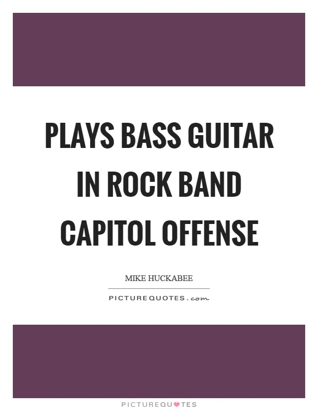 Plays bass guitar in rock band Capitol Offense Picture Quote #1