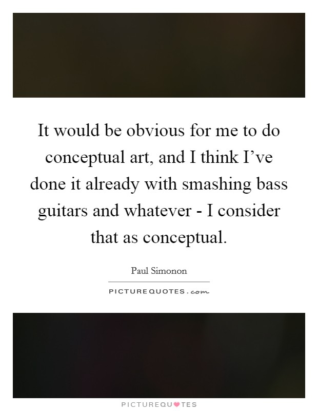 It would be obvious for me to do conceptual art, and I think I've done it already with smashing bass guitars and whatever - I consider that as conceptual Picture Quote #1