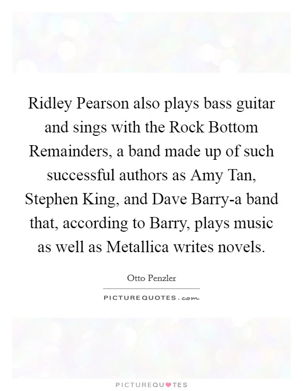 Ridley Pearson also plays bass guitar and sings with the Rock Bottom Remainders, a band made up of such successful authors as Amy Tan, Stephen King, and Dave Barry-a band that, according to Barry, plays music as well as Metallica writes novels Picture Quote #1