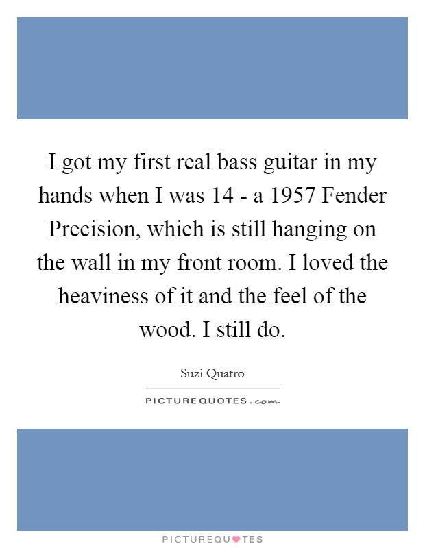 I got my first real bass guitar in my hands when I was 14 - a 1957 Fender Precision, which is still hanging on the wall in my front room. I loved the heaviness of it and the feel of the wood. I still do Picture Quote #1