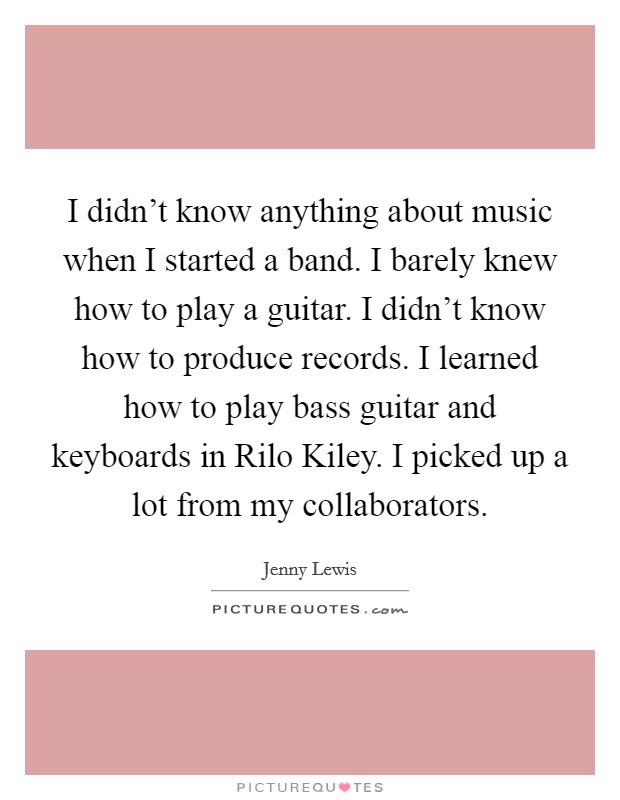 I didn't know anything about music when I started a band. I barely knew how to play a guitar. I didn't know how to produce records. I learned how to play bass guitar and keyboards in Rilo Kiley. I picked up a lot from my collaborators Picture Quote #1