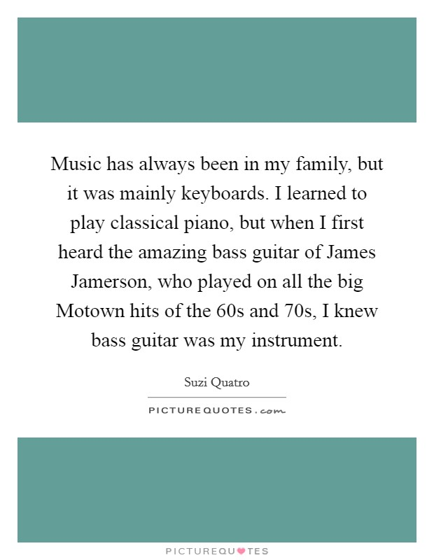 Music has always been in my family, but it was mainly keyboards. I learned to play classical piano, but when I first heard the amazing bass guitar of James Jamerson, who played on all the big Motown hits of the  60s and  70s, I knew bass guitar was my instrument Picture Quote #1
