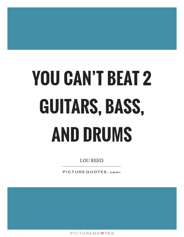 You can't beat 2 guitars, bass, and drums Picture Quote #1