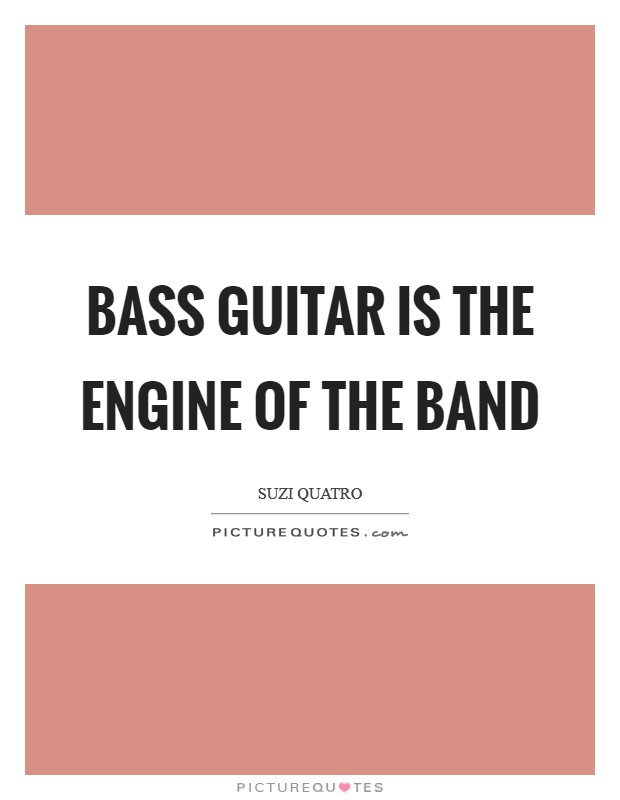 Bass guitar is the engine of the band Picture Quote #1
