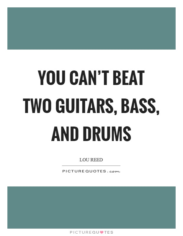 You can't beat two guitars, bass, and drums Picture Quote #1