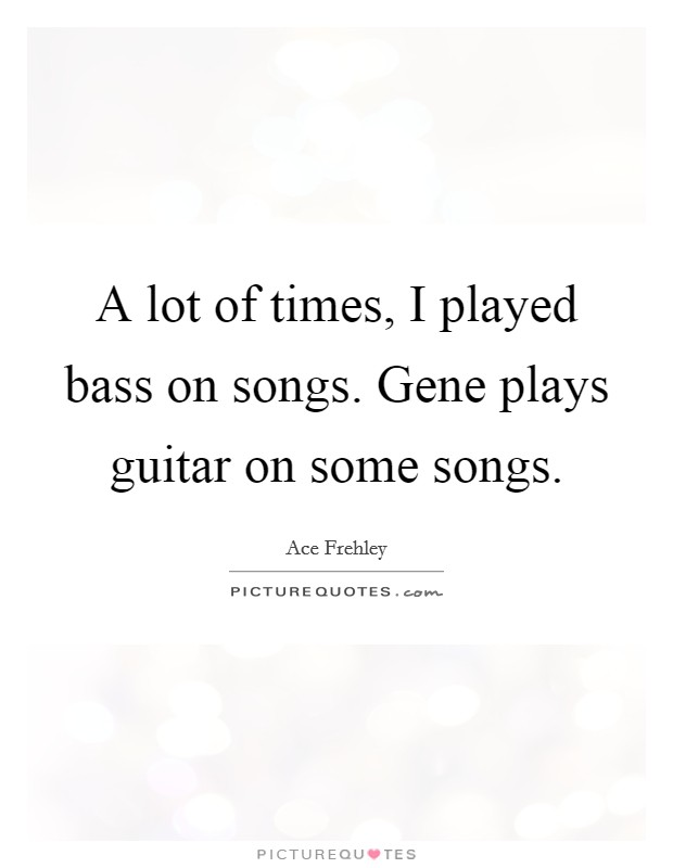 A lot of times, I played bass on songs. Gene plays guitar on some songs Picture Quote #1