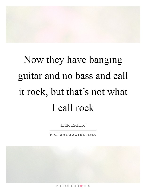 Now they have banging guitar and no bass and call it rock, but that's not what I call rock Picture Quote #1