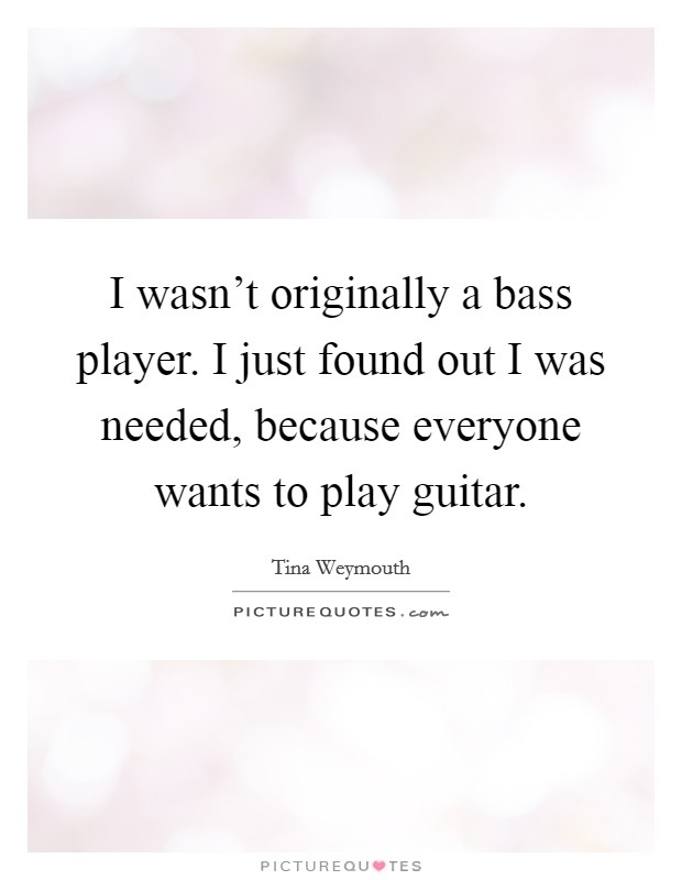 I wasn't originally a bass player. I just found out I was needed, because everyone wants to play guitar Picture Quote #1
