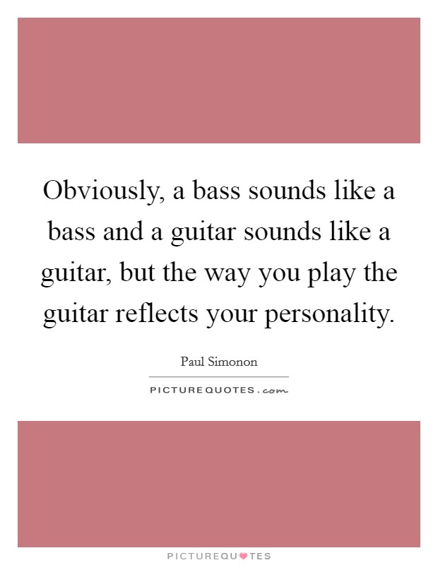 Obviously, a bass sounds like a bass and a guitar sounds like a guitar, but the way you play the guitar reflects your personality Picture Quote #1