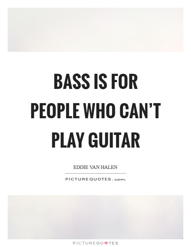 Bass is for people who can't play guitar Picture Quote #1