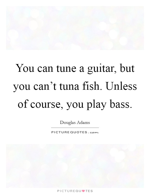 You can tune a guitar, but you can't tuna fish. Unless of course, you play bass Picture Quote #1
