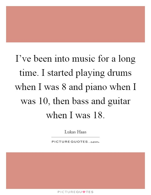 I've been into music for a long time. I started playing drums when I was 8 and piano when I was 10, then bass and guitar when I was 18 Picture Quote #1