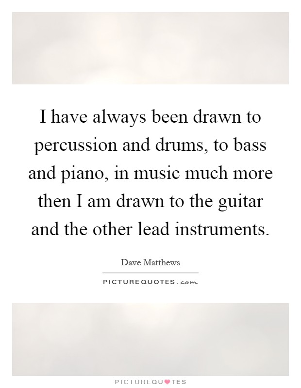 I have always been drawn to percussion and drums, to bass and piano, in music much more then I am drawn to the guitar and the other lead instruments Picture Quote #1