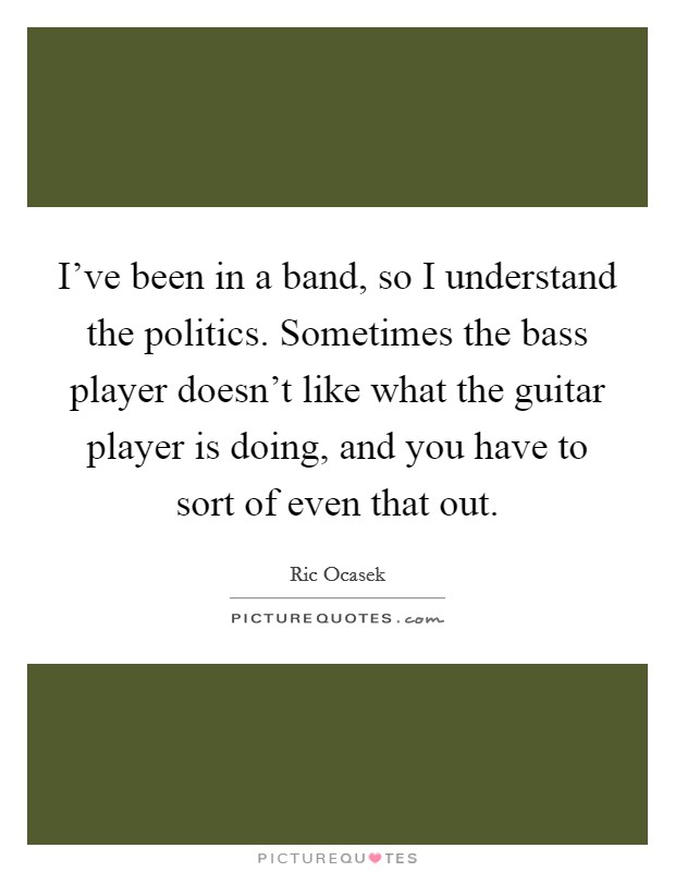 I've been in a band, so I understand the politics. Sometimes the bass player doesn't like what the guitar player is doing, and you have to sort of even that out Picture Quote #1