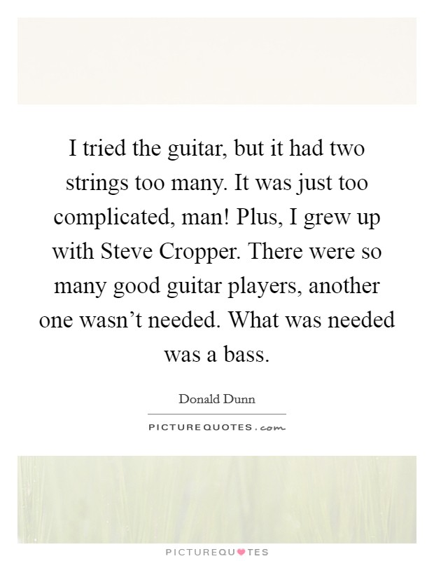 I tried the guitar, but it had two strings too many. It was just too complicated, man! Plus, I grew up with Steve Cropper. There were so many good guitar players, another one wasn't needed. What was needed was a bass Picture Quote #1