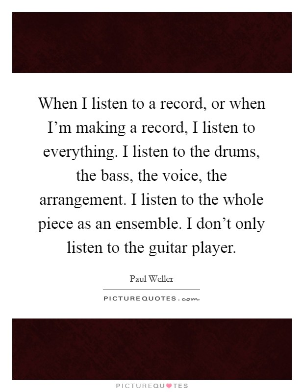When I listen to a record, or when I'm making a record, I listen to everything. I listen to the drums, the bass, the voice, the arrangement. I listen to the whole piece as an ensemble. I don't only listen to the guitar player Picture Quote #1