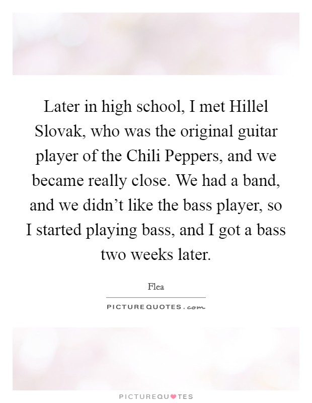 Later in high school, I met Hillel Slovak, who was the original guitar player of the Chili Peppers, and we became really close. We had a band, and we didn't like the bass player, so I started playing bass, and I got a bass two weeks later Picture Quote #1