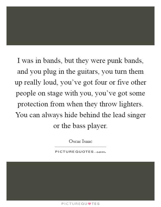 I was in bands, but they were punk bands, and you plug in the guitars, you turn them up really loud, you've got four or five other people on stage with you, you've got some protection from when they throw lighters. You can always hide behind the lead singer or the bass player Picture Quote #1