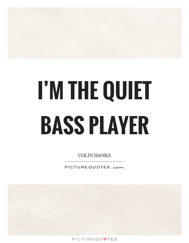 I'm the quiet bass player Picture Quote #1