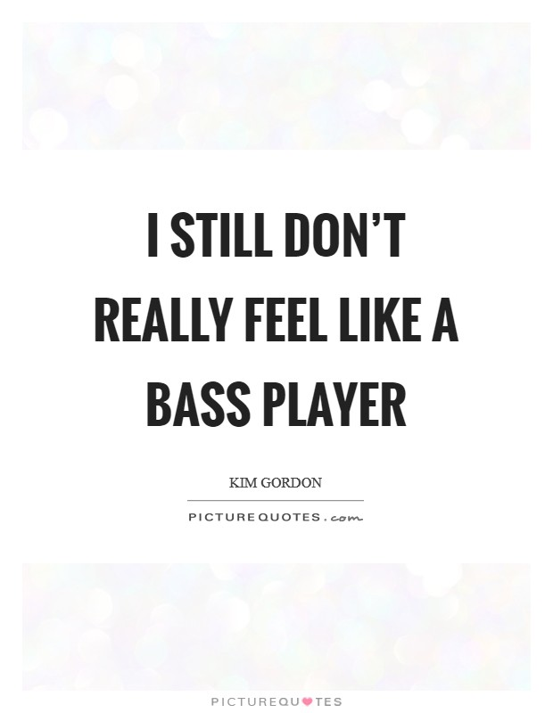 I still don't really feel like a bass player Picture Quote #1