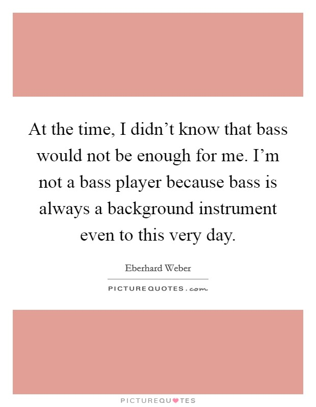 At the time, I didn't know that bass would not be enough for me. I'm not a bass player because bass is always a background instrument even to this very day Picture Quote #1