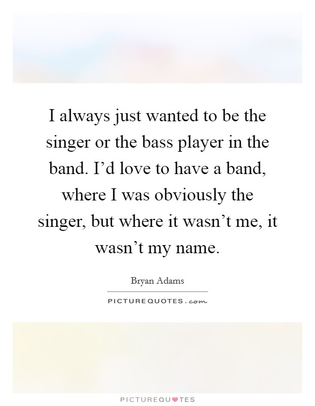 I always just wanted to be the singer or the bass player in the band. I'd love to have a band, where I was obviously the singer, but where it wasn't me, it wasn't my name Picture Quote #1