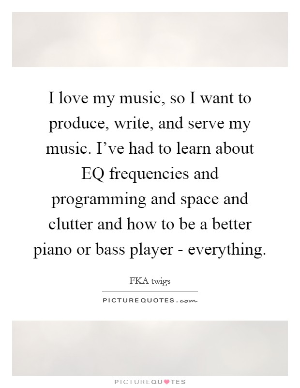 I love my music, so I want to produce, write, and serve my music. I've had to learn about EQ frequencies and programming and space and clutter and how to be a better piano or bass player - everything Picture Quote #1