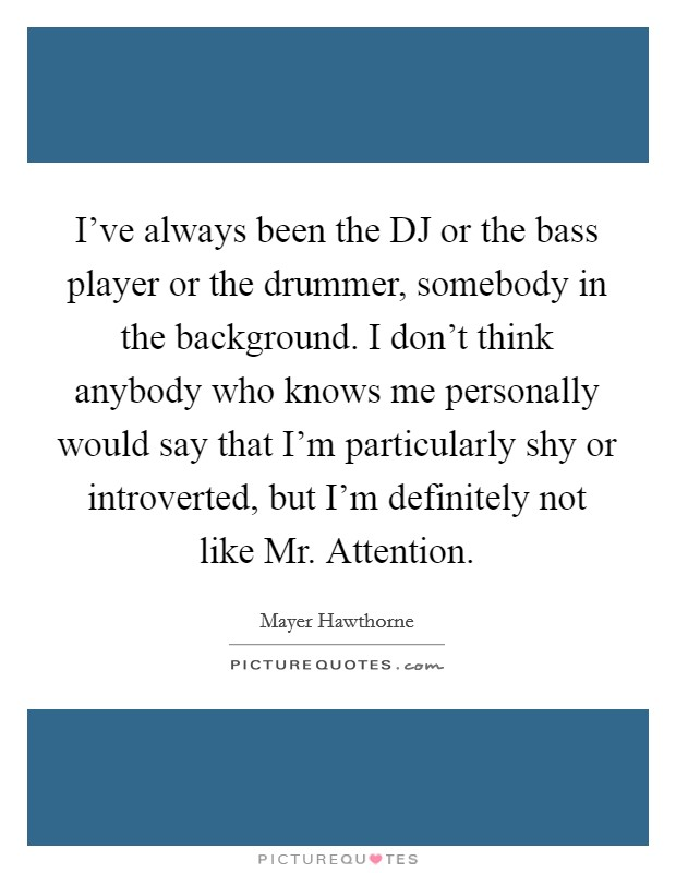 I've always been the DJ or the bass player or the drummer, somebody in the background. I don't think anybody who knows me personally would say that I'm particularly shy or introverted, but I'm definitely not like Mr. Attention Picture Quote #1