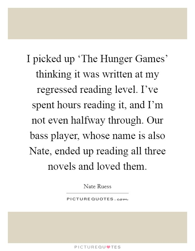 I picked up 'The Hunger Games' thinking it was written at my regressed reading level. I've spent hours reading it, and I'm not even halfway through. Our bass player, whose name is also Nate, ended up reading all three novels and loved them Picture Quote #1