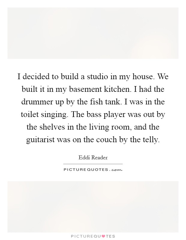 I decided to build a studio in my house. We built it in my basement kitchen. I had the drummer up by the fish tank. I was in the toilet singing. The bass player was out by the shelves in the living room, and the guitarist was on the couch by the telly. Picture Quote #1