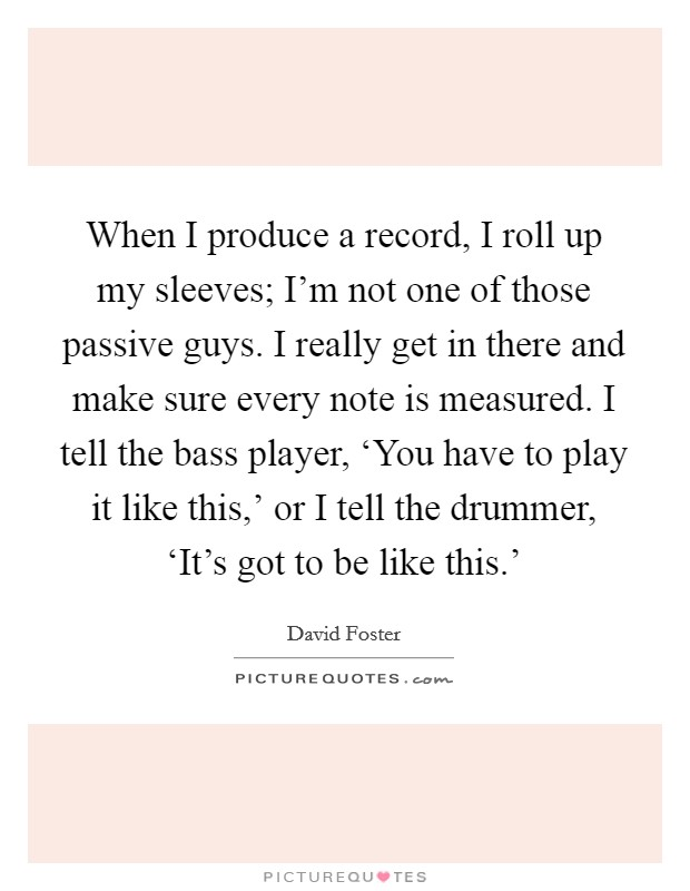 When I produce a record, I roll up my sleeves; I'm not one of those passive guys. I really get in there and make sure every note is measured. I tell the bass player, 'You have to play it like this,' or I tell the drummer, 'It's got to be like this.' Picture Quote #1