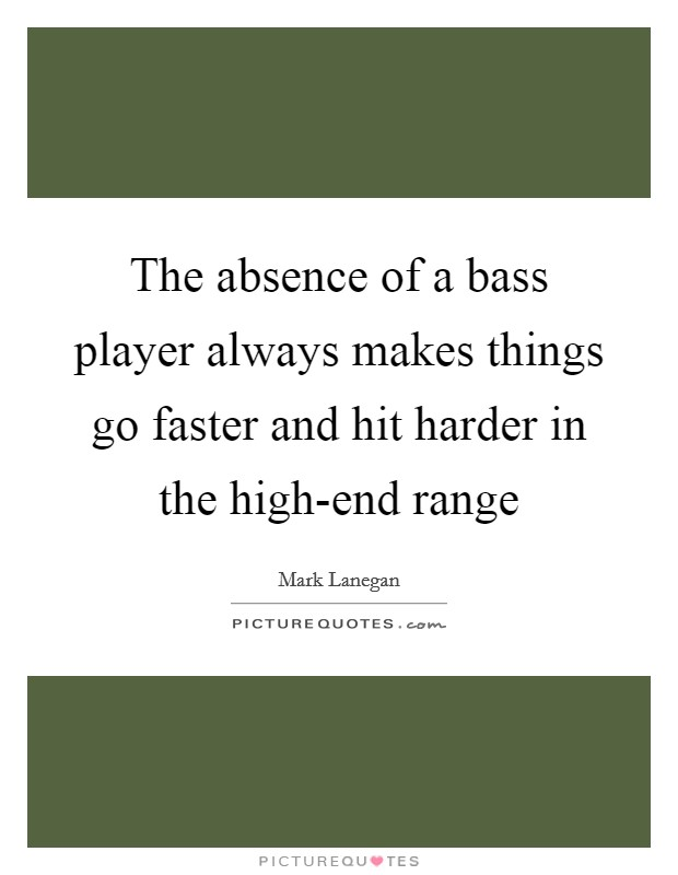 The absence of a bass player always makes things go faster and hit harder in the high-end range Picture Quote #1