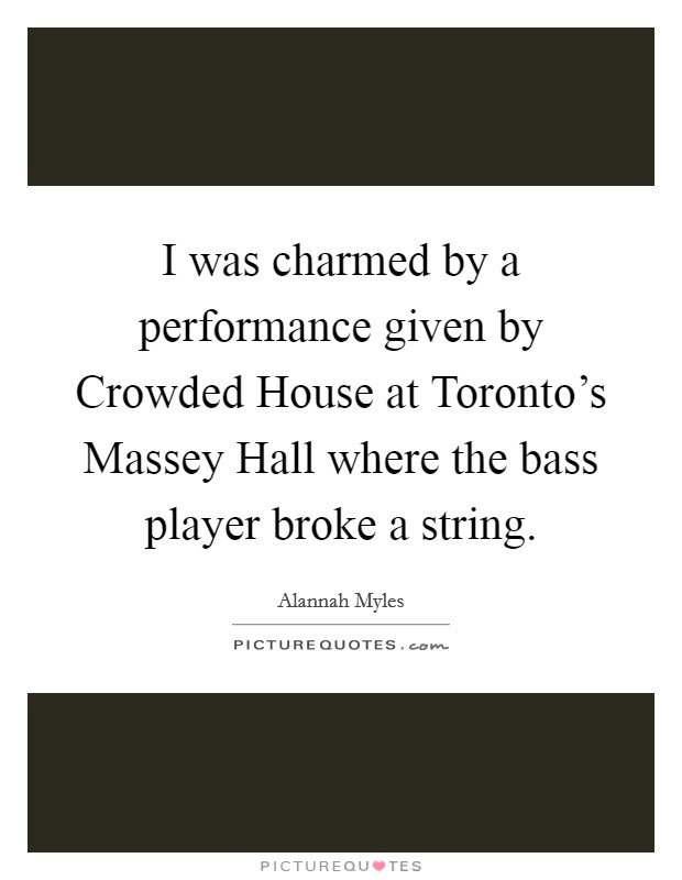 I was charmed by a performance given by Crowded House at Toronto's Massey Hall where the bass player broke a string Picture Quote #1