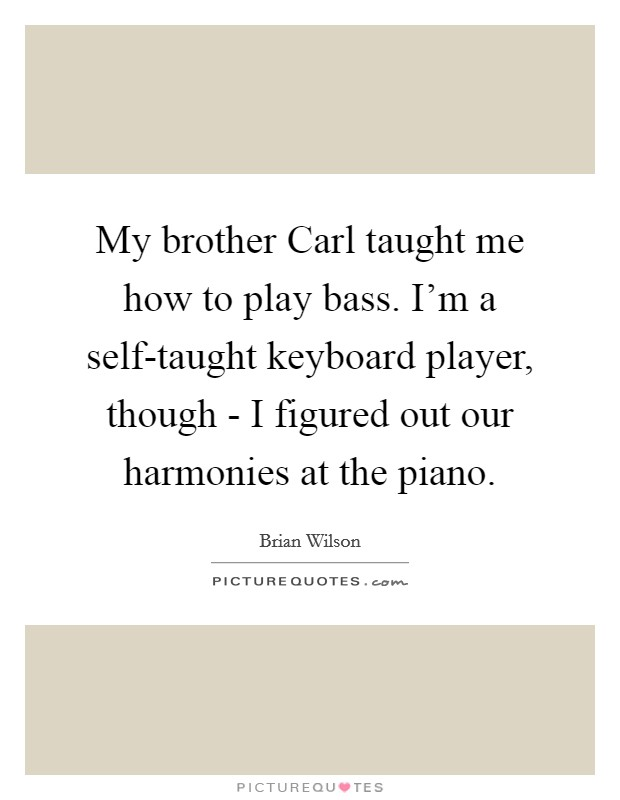 My brother Carl taught me how to play bass. I'm a self-taught keyboard player, though - I figured out our harmonies at the piano Picture Quote #1