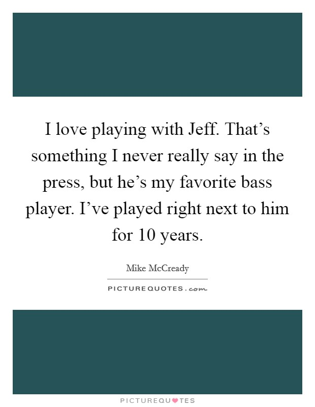 I love playing with Jeff. That's something I never really say in the press, but he's my favorite bass player. I've played right next to him for 10 years Picture Quote #1