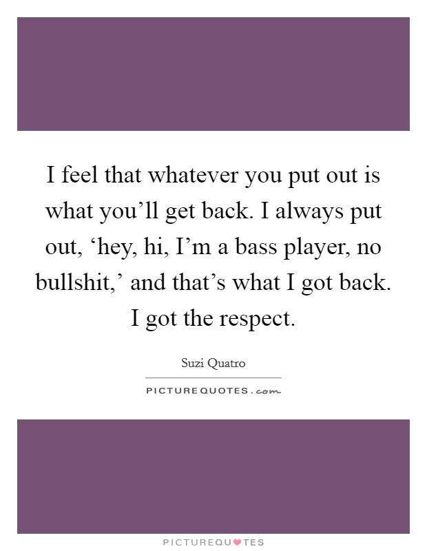 I feel that whatever you put out is what you'll get back. I always put out, 'hey, hi, I'm a bass player, no bullshit,' and that's what I got back. I got the respect Picture Quote #1