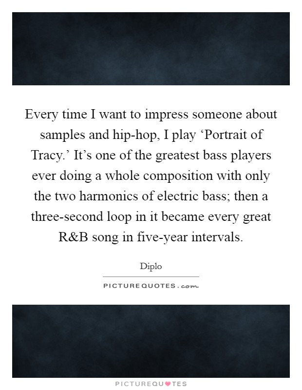 Every time I want to impress someone about samples and hip-hop, I play 'Portrait of Tracy.' It's one of the greatest bass players ever doing a whole composition with only the two harmonics of electric bass; then a three-second loop in it became every great R Picture Quote #1